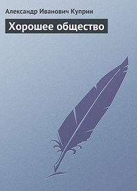 Александр Куприн - Хорошее общество