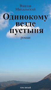 Вацлав Михальский -Собрание сочинений в десяти томах. Том пятый. Одинокому везде пустыня