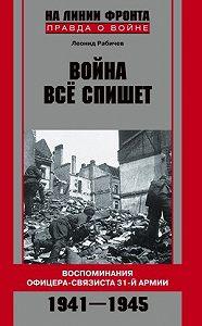 Леонид Николаевич Рабичев - Война все спишет. Воспоминания офицера-связиста 31 армии. 1941-1945