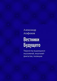 Александр Агафонов -Вестники Будущего. Творчеству выдающихся мыслителей, писателей-фантастов, посвящаю