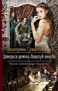 Екатерина Севастьянова -Доверься демону. Поцелуй инкуба