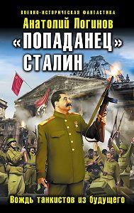 Анатолий Логинов -«Попаданец» Сталин. Вождь танкистов из будущего