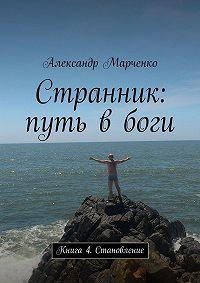 Александр Марченко - Странник: путь в боги. Книга 4. Становление