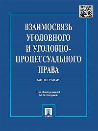 Коллектив авторов - Взаимосвязь уголовного и уголовно-процессуального права. Монография