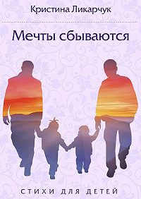 Кристина Ликарчук - Мечты сбываются. Стихи для детей