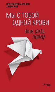 Алексей Уминский - Мы с тобой одной крови. Лекции, беседы, проповеди