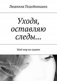 Людмила Подойницына -Уходя, оставляю следы… Мой мир на ладони
