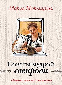Мария Метлицкая -Советы мудрой свекрови. О детях, мужьях и не только…