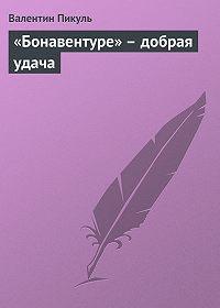 Валентин Пикуль - «Бонавентуре» – добрая удача