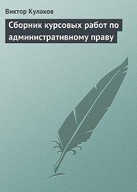 Виктор Кулаков -Сборник курсовых работ по административному праву