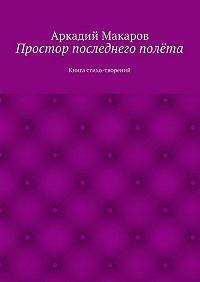 Аркадий Макаров -Простор последнего полёта. Книга стихо-творений