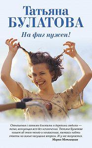 Татьяна Булатова -На фиг нужен!