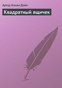 Артур Конан Дойл -Квадратный ящичек
