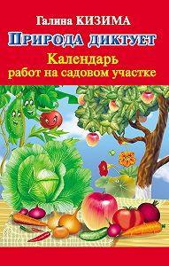 Галина Кизима -Природа диктует. Календарь работ на садовом участке