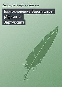 Эпосы, легенды и сказания - Благословение Заратуштры (Африн-и-Зартукхшт)