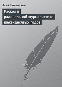 Аким Волынский -Раскол в радикальной журналистике шестидесятых годов