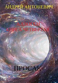 Андрей Анатольевич Антоневич -Аллоген. Книга четвертая. Просак
