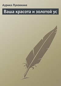 Аурика Луковкина -Ваша красота и золотой ус