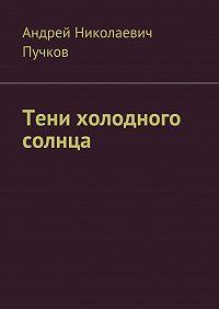 Андрей Пучков -Тени холодного солнца