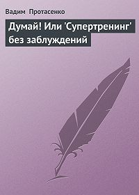 Вадим Протасенко -Думай! Или 'Супертренинг' без заблуждений