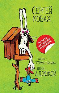 Сергей Кобах - Вверх тормашками – вниз Аджикой (сборник)