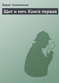 Вадим Кожевников -Щит и меч. Книга первая