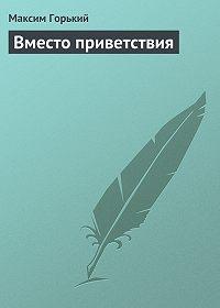 Максим Горький - Вместо приветствия