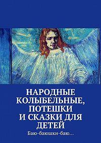 Коллектив Авторов, Екатерина Петрошенкова - Народные колыбельные, потешки исказки для детей