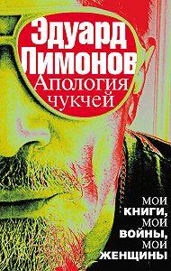 Эдуард Лимонов -Апология чукчей. Мои книги, мои войны, мои женщины