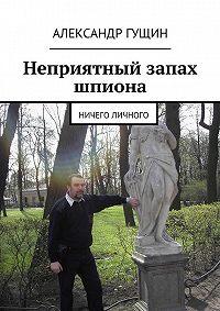 Александр Гущин - Неприятный запах шпиона