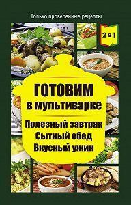 Людмила Каянович - Готовим в мультиварке. Полезный завтрак. Сытный обед. Вкусный ужин
