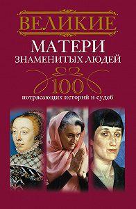 И. А. Мудрова -Великие матери знаменитых людей. 100 потрясающих историй и судеб