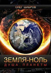 Олег Шабров -Земля-ноль. Душа планеты