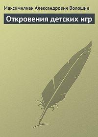 Максимилиан Александрович Волошин -Откровения детских игр