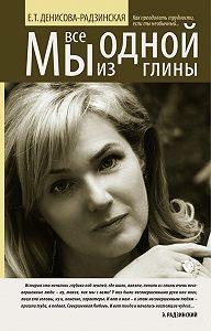 Елена Денисова-Радзинская - Мы все из одной глины. Как преодолеть трудности, если ты необычный