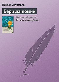 Виктор Астафьев -Бери да помни