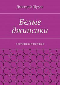 Дмитрий Шуров -Белые джинсики. Эротические рассказы