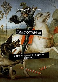 Геннадий Логинов -Гдетотамск. Вдругие времена, вдругих местах…