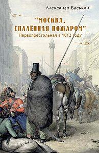 Александр Васькин -«Москва, спаленная пожаром». Первопрестольная в 1812 году