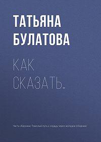 Татьяна Булатова -Как сказать…