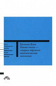 Евгений Ясин -Новая эпоха – старые тревоги: Политическая экономия