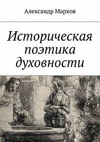 Александр Марков - Историческая поэтика духовности