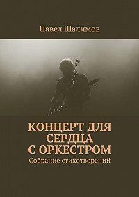 Павел Шалимов -Концерт для сердца соркестром. Собрание стихотворений