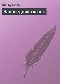 Кир Булычев -Заповедник сказок
