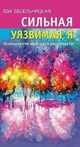 Ева Весельницкая - Сильная уязвимая Я. Особенности женского интеллекта
