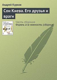 Андрей Курков -Сон Киева. Его друзья и враги