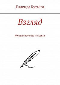 Надежда Кутьёва -Взгляд. Журналистские истории