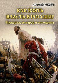 Александр Радьевич Андреев -Как взять власть в России? Империя, ее народ и его охрана