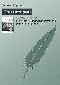 Уильям Сароян -Три истории