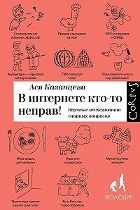 Ася Казанцева - В интернете кто-то неправ! Научные исследования спорных вопросов